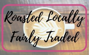 Our coffee is roasted locally and fairly traded